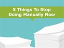 Watch Video: 5 Things to Stop Doing Manually Now